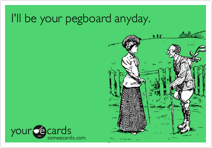 I'll be your pegboard anyday.