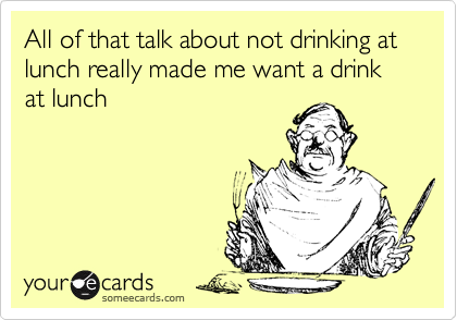 All of that talk about not drinking at lunch really made me want a drink at lunch