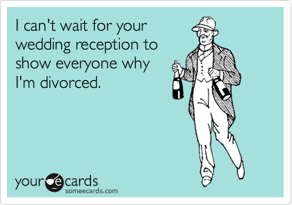 someecards.com - I can't wait for your wedding reception to show everyone why I'm divorced.