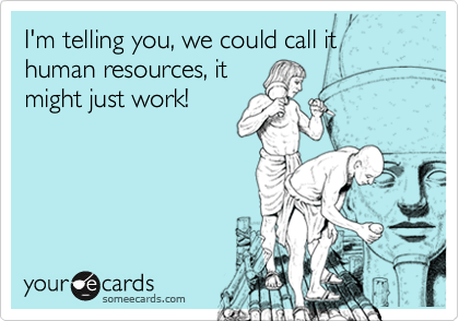 I'm telling you, we could call it human resources, itmight just work!