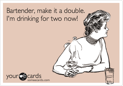 Bartender, make it a double.I'm drinking for two now!