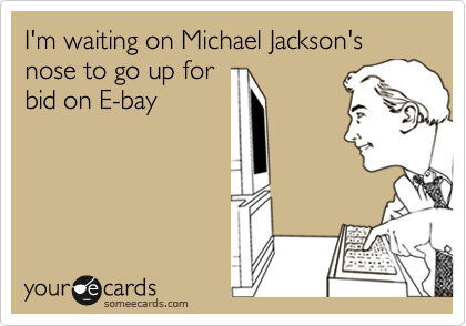 I'm waiting on Michael Jackson's nose to go up for