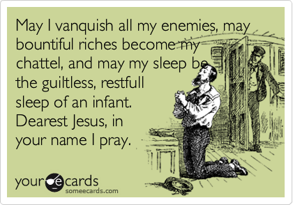 May I vanquish all my enemies, may bountiful riches become my