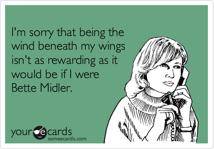 I'm sorry that being the wind beneath my wingsisn't as rewarding as itwould be if I wereBette Midler.