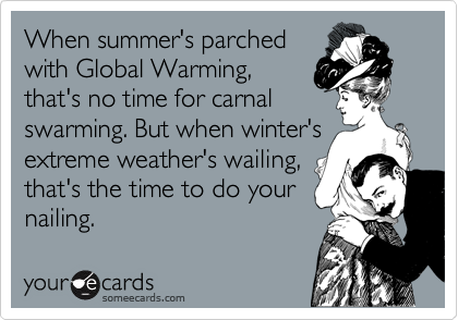 When summer's parched with Global Warming, that's no time for carnal swarming. But when winter's extreme weather's wailing, that's the time to do your nailing.