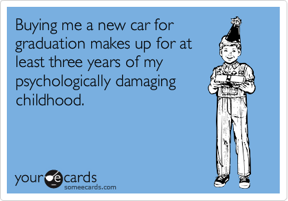 Buying me a new car forgraduation makes up for atleast three years of mypsychologically damagingchildhood.