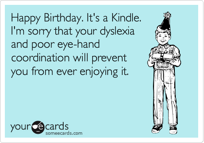 Happy Birthday. It's a Kindle. I'm sorry that your dyslexia and poor eye-hand coordination will prevent you from ever enjoying it.