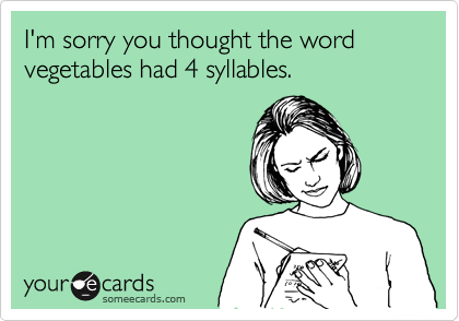 I'm sorry you thought the word vegetables had 4 syllables.