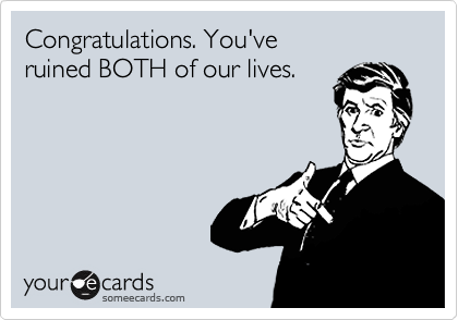 Congratulations. You've ruined BOTH of our lives.