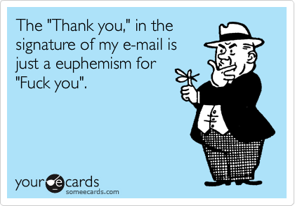 """The """"Thank you,"""" in thesignature of my e-mail is  just a euphemism for""""Fuck you""""."""