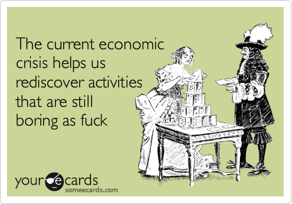The current economiccrisis helps usrediscover activitiesthat are stillboring as fuck