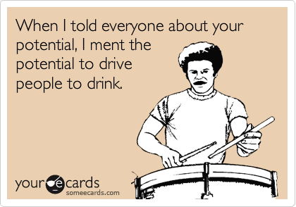 When I told everyone about your potential, I ment the