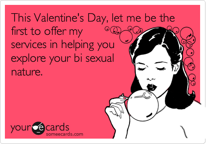 This Valentine's Day, let me be the first to offer myservices in helping youexplore your bi sexual nature.