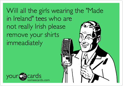 "Will all the girls wearing the ""Made in Ireland"" tees who are