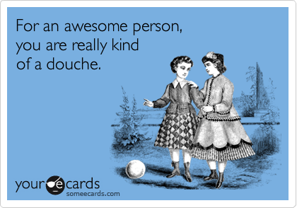 For an awesome person, you are really kind of a douche.