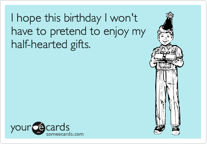 I hope this birthday I won'thave to pretend to enjoy myhalf-hearted gifts.