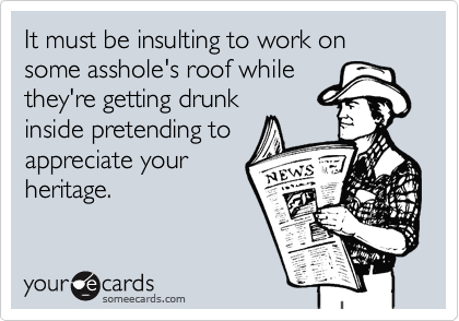 It must be insulting to work on some asshole's roof whilethey're getting drunkinside pretending toappreciate yourheritage.