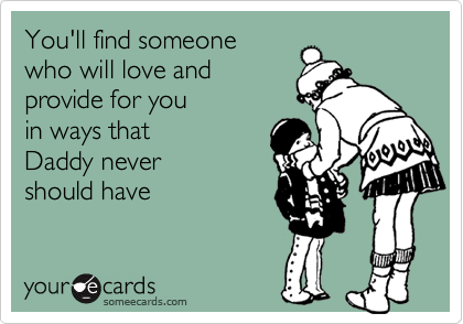 You'll find someone who will love andprovide for you in ways thatDaddy never should have