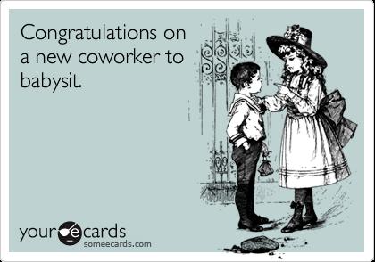 Congratulations ona new coworker tobabysit.