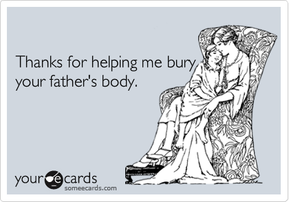 Thanks for helping me buryyour father's body.