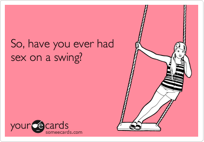 So, have you ever had  sex on a swing?