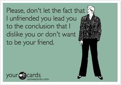 Please, don't let the fact that I unfriended you lead you to the conclusion that I dislike you or don't want to be your friend.