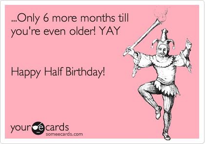 ...Only 6 more months tillyou're even older! YAYHappy Half Birthday!