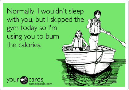 Normally, I wouldn't sleep with you, but I skipped the gym today so I'm using you to burn the calories.