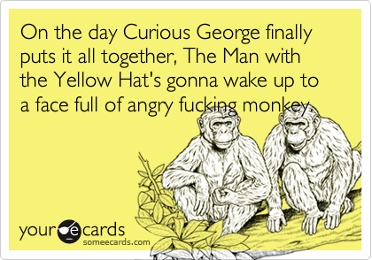 On the day Curious George finally puts it all together, The Man with the Yellow Hat's gonna wake up to a face full of angry fucking monkey.