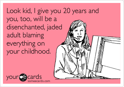 Look kid, I give you 20 years and you, too, will be a disenchanted, jaded adult blaming everything on your childhood.