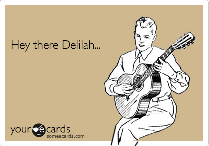 Hey there Delilah...