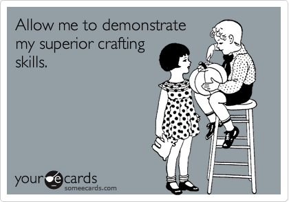 Allow me to demonstratemy superior craftingskills.