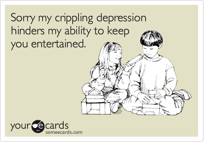 Sorry my crippling depression hinders my ability to keepyou entertained.