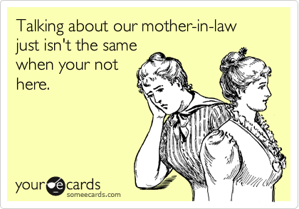 Talking about our mother-in-law just isn't the samewhen your nothere.