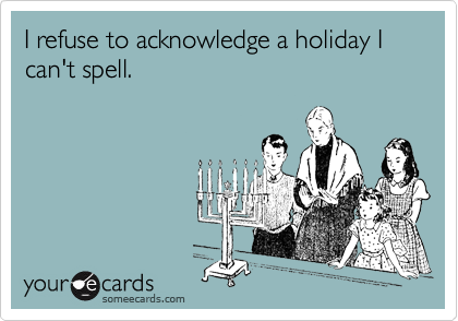 I refuse to acknowledge a holiday I can't spell.