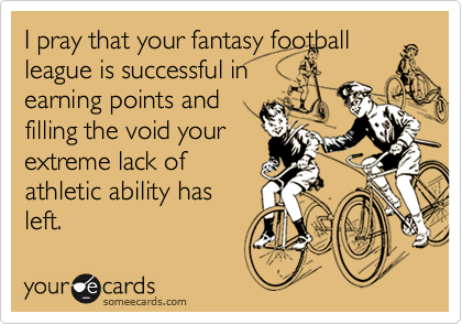 I pray that your fantasy footballleague is successful inearning points andfilling the void yourextreme lack ofathletic ability hasleft.