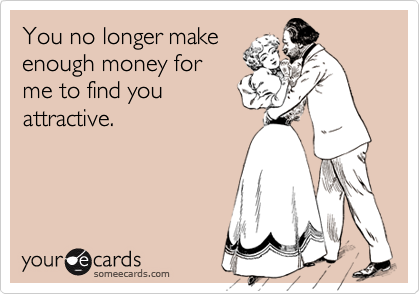 You no longer make enough money for me to find you attractive.