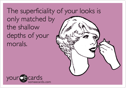 The superficiality of your looks is only matched by