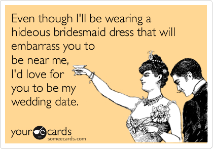 Even though I'll be wearing a hideous bridesmaid dress that will embarrass you tobe near me,I'd love foryou to be mywedding date.