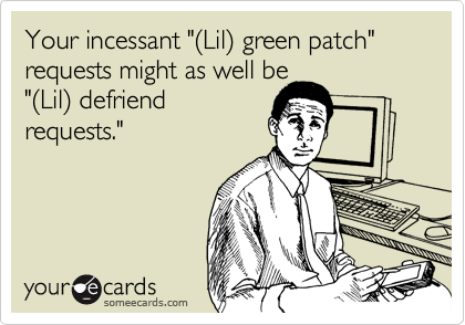 "Your incessant ""(Lil) green patch"" requests might as well be 