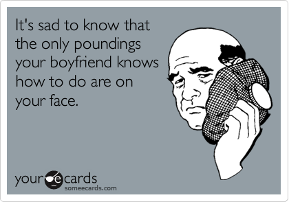 It's sad to know that the only poundings your boyfriend knows how to do are on your face.