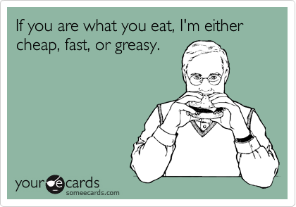 If you are what you eat, I'm either cheap, fast, or greasy.