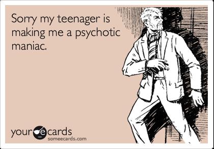 Sorry my teenager ismaking me a psychoticmaniac.