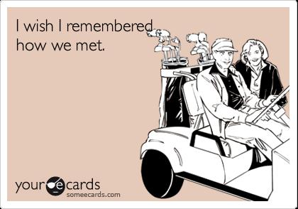 I wish I rememberedhow we met.