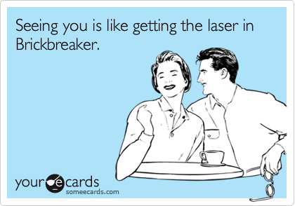 Seeing you is like getting the laser in Brickbreaker.
