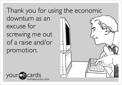 Thank you for using the economic downturn as an excuse for screwing me out of a raise and/or promotion.