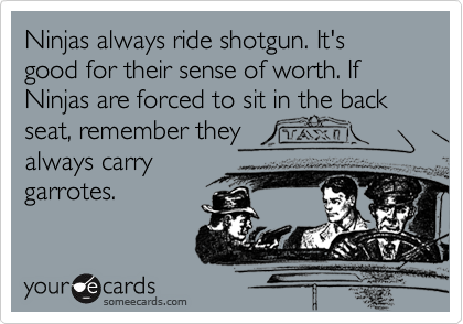 Ninjas always ride shotgun. It's good for their sense of worth. If Ninjas are forced to sit in the back seat, remember they always carrygarrotes.