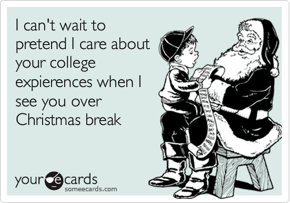 I can't wait topretend I care aboutyour college expierences when Isee you overChristmas break
