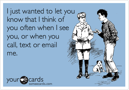 I just wanted to let you know that I think of you often when I see you, or when you call, text or email me.