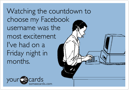 Watching the countdown to choose my Facebook username was themost excitementI've had on a Friday night inmonths.